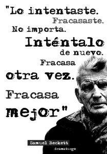 """Lo intentaste. Fracasaste. No importa. Inténtalo de nuevo. Fracasa otra vez. Fracasa mejor"" Samuel Beckett"