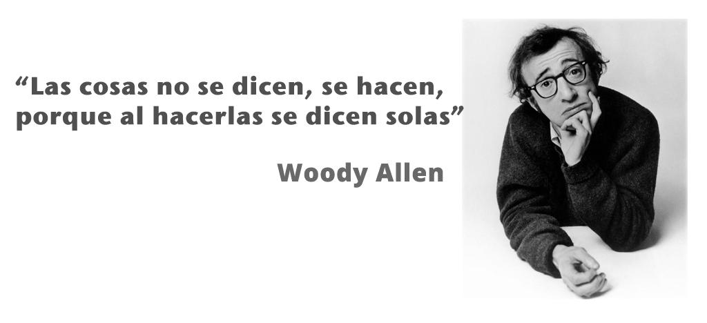 """""""Las cosas no se dicen, se hacen, porque al hacerlas se dicen solas"""" - Woody Allen"""